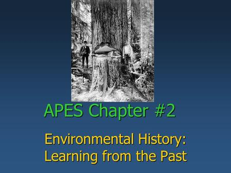 APES Chapter #2 Environmental History: Learning from the Past.