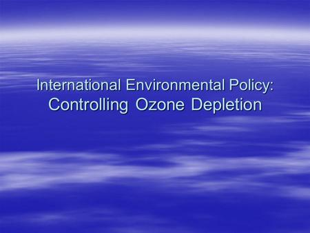 International Environmental Policy: Controlling Ozone Depletion.
