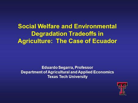 Social Welfare and Environmental Degradation Tradeoffs in Agriculture: The Case of Ecuador Eduardo Segarra, Professor Department of Agricultural and Applied.