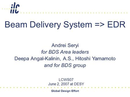 Global Design Effort Beam Delivery System => EDR LCWS07 June 2, 2007 at DESY Andrei Seryi for BDS Area leaders Deepa Angal-Kalinin, A.S., Hitoshi Yamamoto.