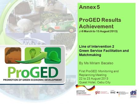 Annex 5 ProGED Results Achievement (1 6 March to 15 August 2013) Line of Intervention 2 Green Service Facilitation and Matchmaking By Ms Miriam Bacalso.