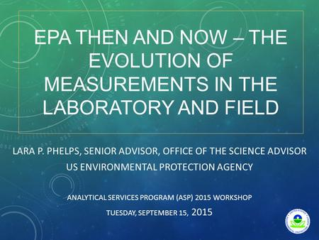 EPA THEN AND NOW – THE EVOLUTION OF MEASUREMENTS IN THE LABORATORY AND FIELD LARA P. PHELPS, SENIOR ADVISOR, OFFICE OF THE SCIENCE ADVISOR US ENVIRONMENTAL.