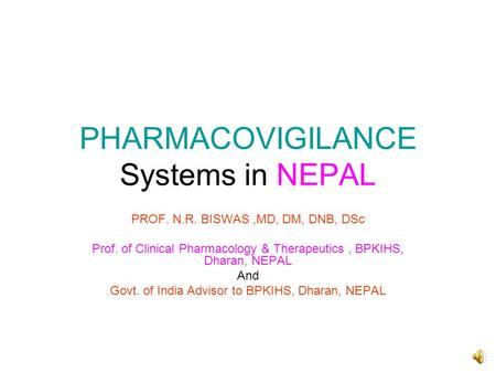 PHARMACOVIGILANCE Systems in NEPAL PROF. N.R. BISWAS,MD, DM, DNB, DSc Prof. of Clinical Pharmacology & Therapeutics, BPKIHS, Dharan, NEPAL And Govt. of.