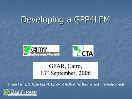 - RAeD Rural Agro-enterprise Development GFAR, Cairo, 13 th September, 2006 Developing a GPP4LFM Shaun Ferris, C. Ostertag, M. Lundy, V. Gottret, W. Bourne.