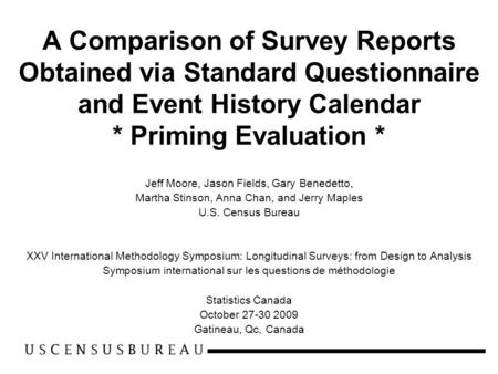 A Comparison of Survey Reports Obtained via Standard Questionnaire and Event History Calendar * Priming Evaluation * Jeff Moore, Jason Fields, Gary Benedetto,