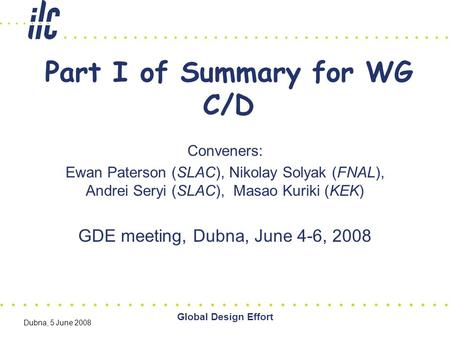 Global Design Effort Dubna, 5 June 2008 Part I of Summary for WG C/D Conveners: Ewan Paterson (SLAC), Nikolay Solyak (FNAL), Andrei Seryi (SLAC), Masao.
