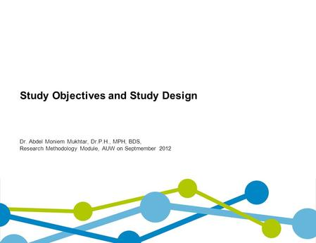 Study Objectives and Study Design Dr. Abdel Moniem Mukhtar, Dr.P.H., MPH, BDS, Research Methodology Module, AUW on Septmember 2012.