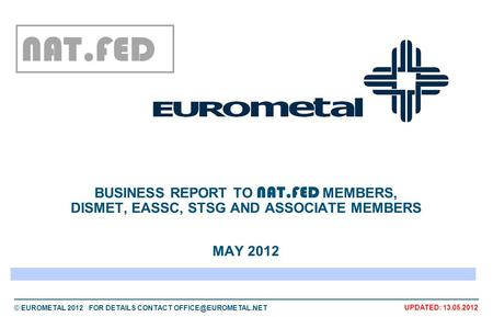 © EUROMETAL 2012 FOR DETAILS CONTACT UPDATED: 13.05.2012 BUSINESS REPORT TO NAT.FED MEMBERS, DISMET, EASSC, STSG AND ASSOCIATE MEMBERS.