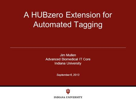 September 6, 2013 A HUBzero Extension for Automated Tagging Jim Mullen Advanced Biomedical IT Core Indiana University.