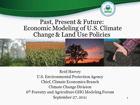 Reid Harvey U.S. Environmental Protection Agency Chief, Climate Economics Branch Climate Change Division 6 th Forestry and Agriculture GHG Modeling Forum.