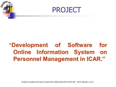 "INDIAN AGRICULTURAL STATISTICS RESEARCH INSTITUTE, NEW DELHI-110012 PROJECT "" Development of Software for Online Information System on Personnel Management."