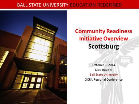 BALL STATE UNIVERSITY EDUCATION REDEFINED Community Readiness Initiative Overview Scottsburg October 8, 2014 Dick Heupel Ball State University OCRA Regional.