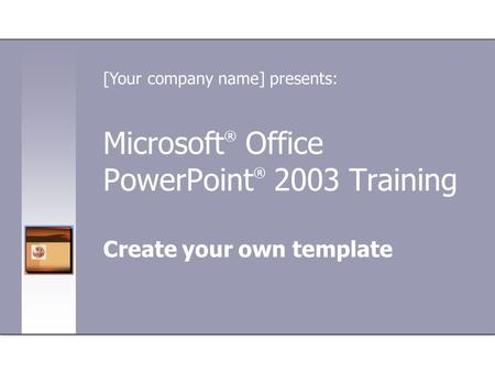 Microsoft ® Office PowerPoint ® 2003 Training Create your own template [Your company name] presents: