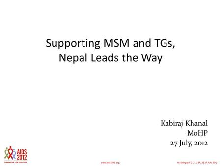 Washington D.C., USA, 22-27 July 2012www.aids2012.org Supporting MSM and TGs, Nepal Leads the Way Kabiraj Khanal MoHP 27 July, 2012.
