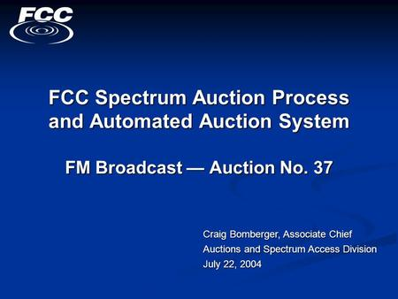 FCC Spectrum Auction Process and Automated Auction System FM Broadcast — Auction No. 37 Craig Bomberger, Associate Chief Auctions and Spectrum Access Division.