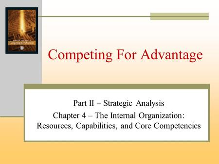Competing For Advantage Part II – Strategic Analysis Chapter 4 – The Internal Organization: Resources, Capabilities, and Core Competencies.