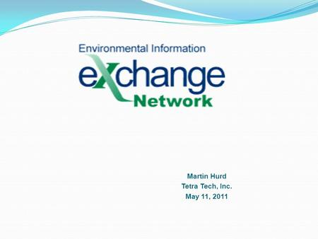 Martin Hurd Tetra Tech, Inc. May 11, 2011. Why an Exchange Network? Many environmental problems cross jurisdictions and involve a web of natural systems.
