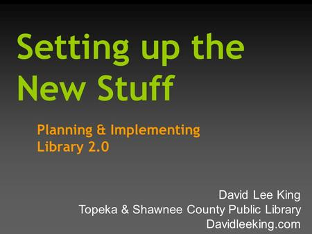 Setting up the New Stuff Planning & Implementing Library 2.0 David Lee King Topeka & Shawnee County Public Library Davidleeking.com.