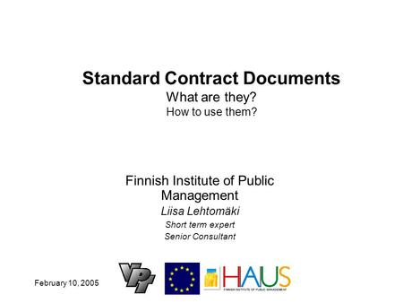 February 10, 2005 Standard Contract Documents What are they? How to use them? Finnish Institute of Public Management Liisa Lehtomäki Short term expert.