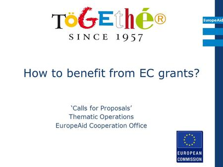EuropeAid How to benefit from EC grants? 'Calls for Proposals' Thematic Operations EuropeAid Cooperation Office.