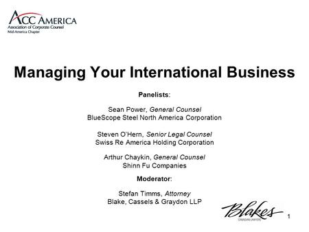 1 Managing Your International Business Panelists: Sean Power, General Counsel BlueScope Steel North America Corporation Steven O'Hern, Senior Legal Counsel.