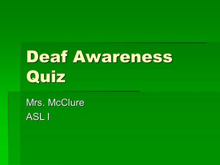 Deaf Awareness Quiz Mrs. McClure ASL I. What is American Sign Language?  A language capable of expressing any abstract idea  A language utilizing space.