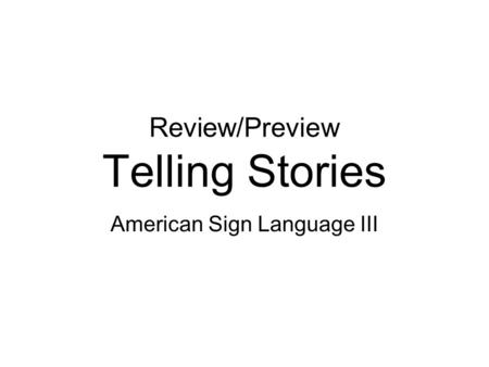Review/Preview Telling Stories American Sign Language III.