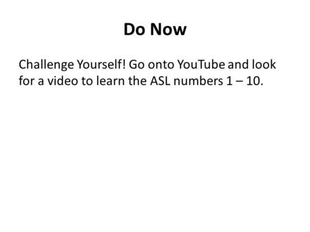 Do Now Challenge Yourself! Go onto YouTube and look for a video to learn the ASL numbers 1 – 10.