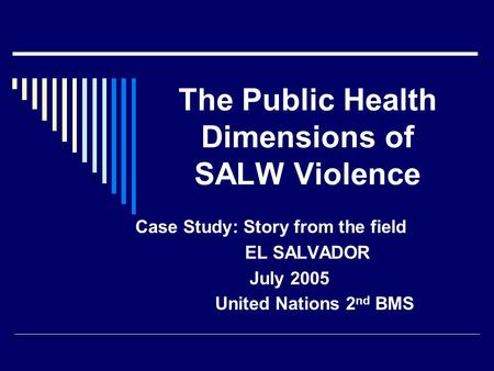 The Public Health Dimensions of SALW Violence Case Study: Story from the field EL SALVADOR July 2005 United Nations 2 nd BMS.
