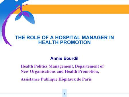 1 THE ROLE OF A HOSPITAL MANAGER IN HEALTH PROMOTION Annie Bourdil Health Politics Management, Département of New Organisations and Health Promotion, Assistance.