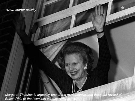  starter activity Margaret Thatcher is arguably one of the most popular and the most reviled of British PMs of the twentieth century. Why is this? 
