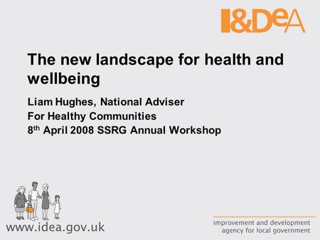 The new landscape for health and wellbeing Liam Hughes, National Adviser For Healthy Communities 8 th April 2008 SSRG Annual Workshop.