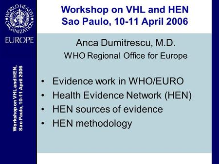 Workshop on VHL and HEN, Sao Paulo, 10-11 April 2006 Workshop on VHL and HEN Sao Paulo, 10-11 April 2006 Anca Dumitrescu, M.D. WHO Regional Office for.