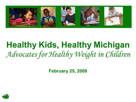 Healthy Kids, Healthy Michigan Advocates for Healthy Weight in Children February 25, 2009.