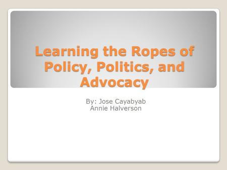Learning the Ropes of Policy, Politics, and Advocacy By: Jose Cayabyab Annie Halverson.