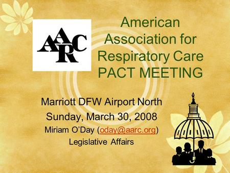 American Association for Respiratory Care PACT MEETING Marriott DFW Airport North Sunday, March 30, 2008 Miriam O'Day Legislative.