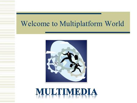 Welcome to Multiplatform World. What Is Multimedia?