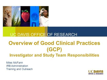 UC DAVIS OFFICE OF RESEARCH Overview of Good Clinical Practices (GCP) Investigator and Study Team Responsibilities Miles McFann IRB Administration Training.