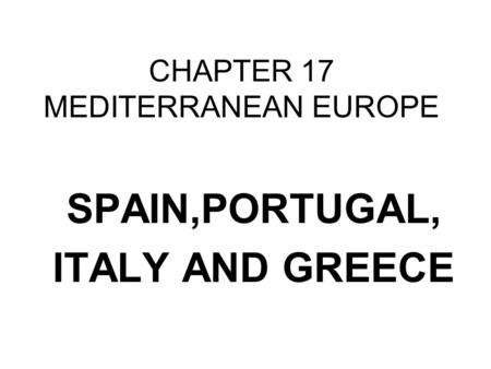 CHAPTER 17 MEDITERRANEAN EUROPE SPAIN,PORTUGAL, ITALY AND GREECE.