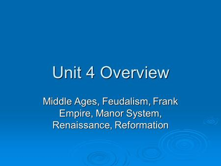 Unit 4 Overview Middle Ages, Feudalism, Frank Empire, Manor System, Renaissance, Reformation.