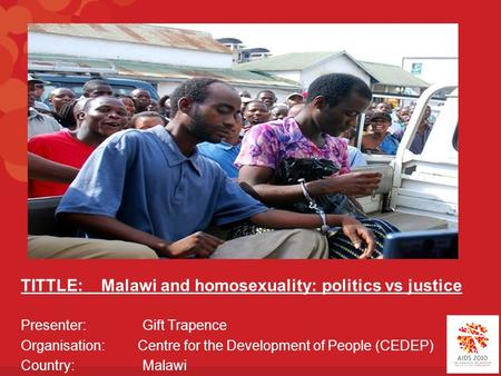 TITTLE: Malawi and homosexuality: politics vs justice Presenter: Gift Trapence Organisation: Centre for the Development of People (CEDEP) Country: Malawi.