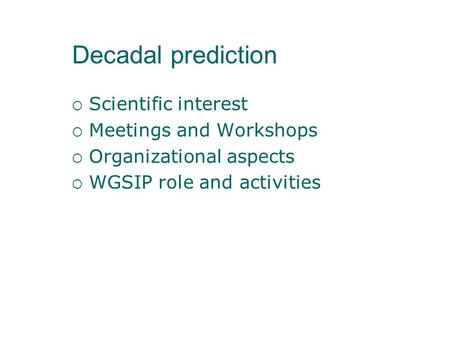 Decadal prediction  Scientific interest  Meetings and Workshops  Organizational aspects  WGSIP role and activities.