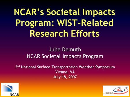 NCAR's Societal Impacts Program: WIST-Related Research Efforts Julie Demuth NCAR Societal Impacts Program 3 rd National Surface Transportation Weather.