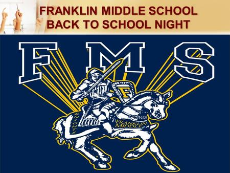 FRANKLIN MIDDLE SCHOOL BACK TO SCHOOL NIGHT. Preparing Our Franklin Middle School Students Building the Foundation for High School and Beyond.