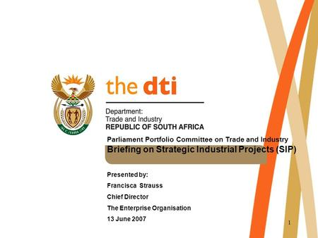 1 Parliament Portfolio Committee on Trade and Industry Briefing on Strategic Industrial Projects (SIP) Presented by: Francisca Strauss Chief Director The.