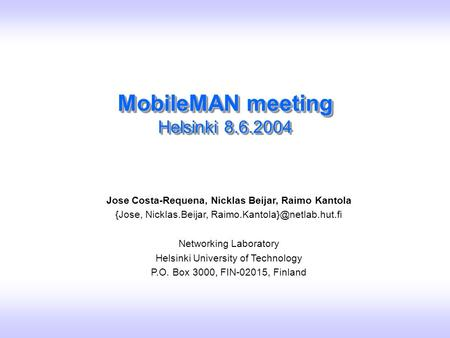 Slide 1 Jose Costa-Requena, Nicklas Beijar, Raimo Kantola / MobileMAN meeting / Helsinki 7.6.2004 MobileMAN meeting Helsinki 8.6.2004 Jose Costa-Requena,