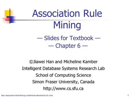 Han: Association Rule Mining; modified & extended by Ch. Eick 1 Association Rule Mining — Slides for Textbook — — Chapter 6 — ©Jiawei Han and Micheline.