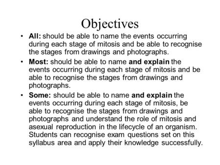 Objectives All: should be able to name the events occurring during each stage of mitosis and be able to recognise the stages from drawings and photographs.