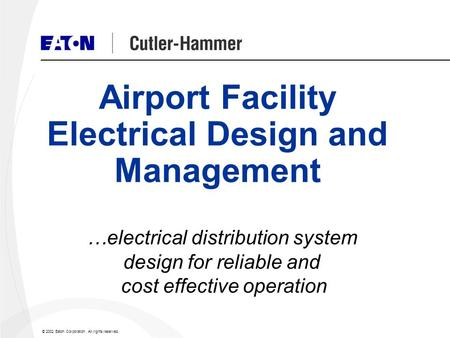 © 2002 Eaton Corporation. All rights reserved. …electrical distribution system design for reliable and cost effective operation Airport Facility Electrical.