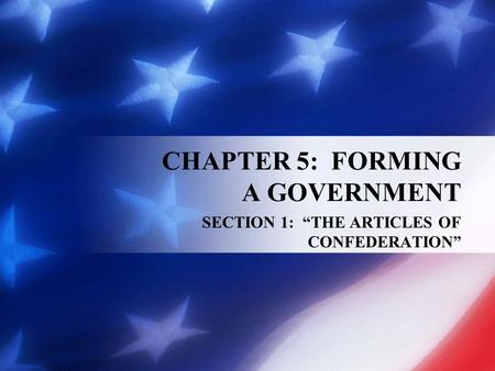 "CHAPTER 5: FORMING A GOVERNMENT SECTION 1: ""THE ARTICLES OF CONFEDERATION"""